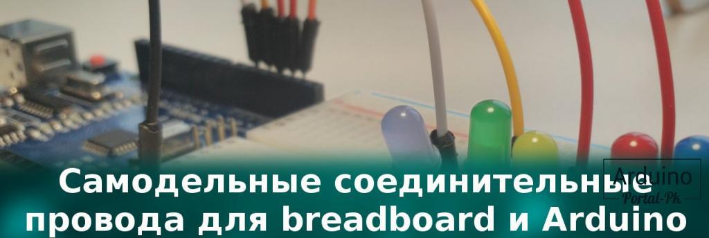 .Самодельные соединительные провода для breadboard и Arduino